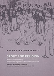 Sport and Religion. Muscular Christianity and the Young Men?s Christian Association. Ideology, Activity and Expansion (Great Britain, the United States and Poland, 1857-1939), Michał Mazurkiewicz